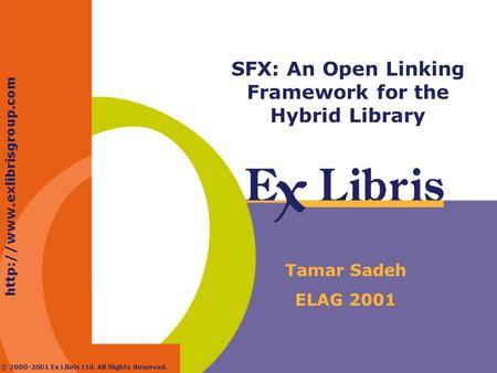 © 2000-2001 Ex Libris Ltd. All Rights Reserved. SFX: An Open Linking Framework for the Hybrid Library Tamar Sadeh ELAG 2001.