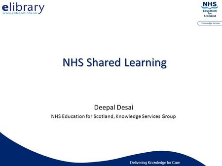 Delivering Knowledge for Care NHS Shared Learning Deepal Desai NHS Education for Scotland, Knowledge Services Group.