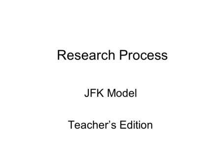 Research Process JFK Model Teacher's Edition. Steps to complete prior to beginning this unit Make necessary copies Reserve the computer lab Discuss with.