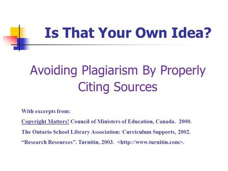 Is That Your Own Idea? Avoiding Plagiarism By Properly Citing Sources With excerpts from: Copyright Matters! Council of Ministers of Education, Canada.