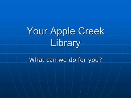 Your Apple Creek Library What can we do for you?.