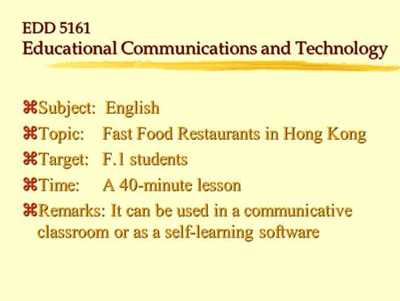 EDD 5161 Educational Communications and Technology zSubject: English zTopic:Fast Food Restaurants in Hong Kong zTarget:F.1 students zTime:A 40-minute.