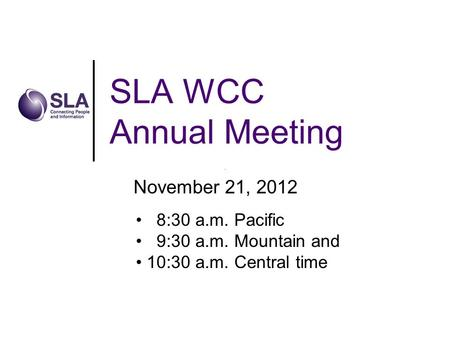 SLA WCC Annual Meeting November 21, 2012 8:30 a.m. Pacific 9:30 a.m. Mountain and 10:30 a.m. Central time.