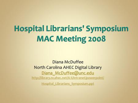 Diana McDuffee North Carolina AHEC Digital Library  Hospital_Librarians_Symposium.ppt.