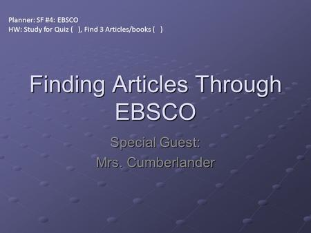Finding Articles Through EBSCO Special Guest: Mrs. Cumberlander Planner: SF #4: EBSCO HW: Study for Quiz ( ), Find 3 Articles/books ( )