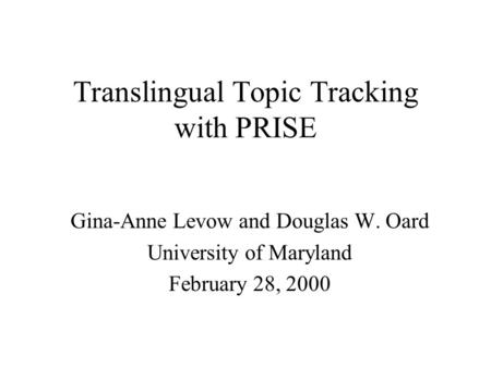 Translingual Topic Tracking with PRISE Gina-Anne Levow and Douglas W. Oard University of Maryland February 28, 2000.