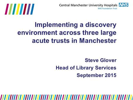 Implementing a discovery environment across three large acute trusts in Manchester Steve Glover Head of Library Services September 2015.