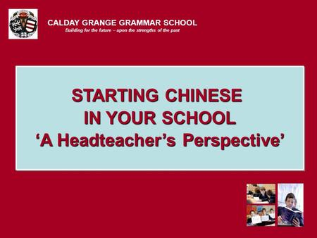 CALDAY GRANGE GRAMMAR SCHOOL Building for the future – upon the strengths of the past STARTING CHINESE IN YOUR SCHOOL 'A Headteacher's Perspective'