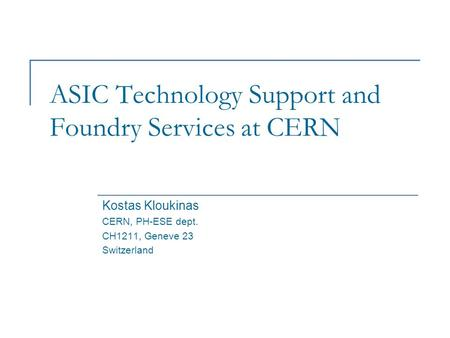 ASIC Technology Support and Foundry Services at CERN Kostas Kloukinas CERN, PH-ESE dept. CH1211, Geneve 23 Switzerland.