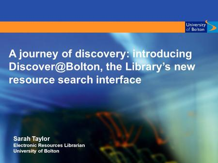 A journey of discovery: introducing the Library's new resource search interface Sarah Taylor Electronic Resources Librarian University.