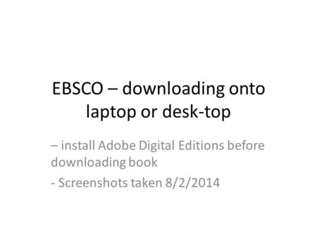EBSCO – downloading onto laptop or desk-top – install Adobe Digital Editions before downloading book - Screenshots taken 8/2/2014.