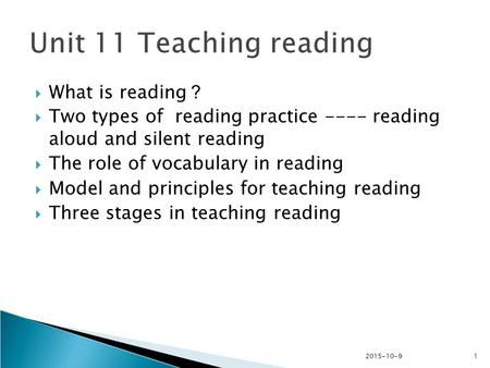 2015-10-91  What is reading ?  Two types of reading practice ---- reading aloud and silent reading  The role of vocabulary in reading  Model and principles.