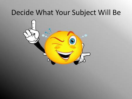 Decide What Your Subject Will Be. Go to www.ncwiseowl.comwww.ncwiseowl.com.