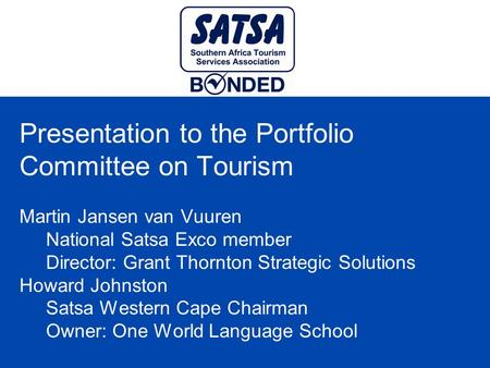Presentation to the Portfolio Committee on Tourism Martin Jansen van Vuuren National Satsa Exco member Director: Grant Thornton Strategic Solutions Howard.