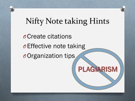 Nifty Note taking Hints O Create citations O Effective note taking O Organization tips PLAGIARISM.