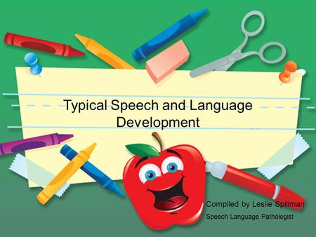 Typical Speech and Language Development Compiled by Leslie Spillman Speech Language Pathologist.