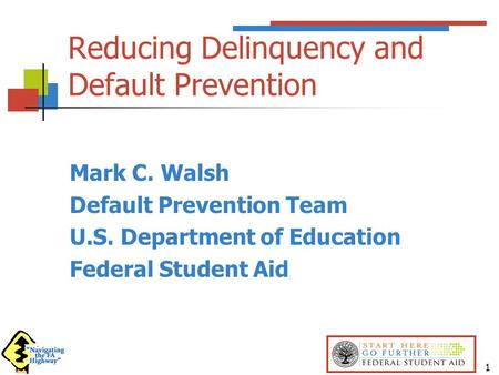 1 Reducing Delinquency and Default Prevention Mark C. Walsh Default Prevention Team U.S. Department of Education Federal Student Aid.