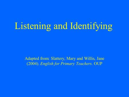 Listening and Identifying Adapted from: Slattery, Mary and Willis, Jane (2004). English for Primary Teachers. OUP.