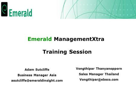 Emerald ManagementXtra Training Session Adam Sutcliffe Business Manager Asia Vongthipar Thanyanopporn Sales Manager Thailand.
