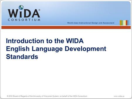 © 2012 Board of Regents of the University of Wisconsin System, on behalf of the WIDA Consortium www.wida.us Introduction to the WIDA English Language Development.