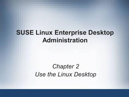 SUSE Linux Enterprise Desktop Administration Chapter 2 Use the Linux Desktop.