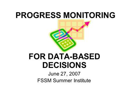 PROGRESS MONITORING FOR DATA-BASED DECISIONS June 27, 2007 FSSM Summer Institute.