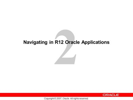 2 Copyright © 2007, Oracle. All rights reserved. Navigating in R12 Oracle Applications.