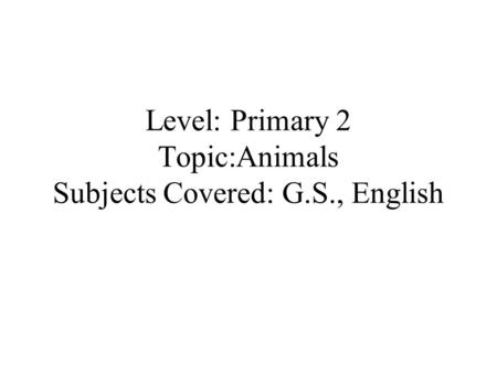 Level: Primary 2 Topic:Animals Subjects Covered: G.S., English.