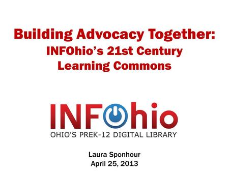 Building Advocacy Together: INFOhio's 21st Century Learning Commons Laura Sponhour April 25, 2013.