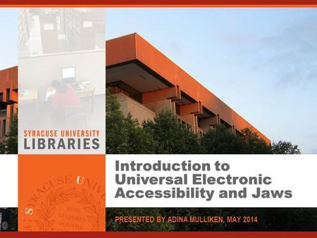 Introduction to Universal Electronic Accessibility and Jaws PRESENTED BY ADINA MULLIKEN, MAY 2014.