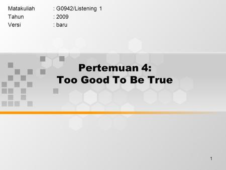 1 Pertemuan 4: Too Good To Be True Matakuliah: G0942/Listening 1 Tahun: 2009 Versi: baru.