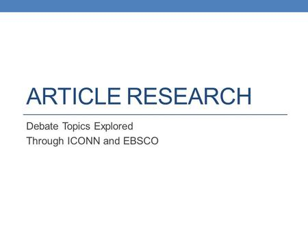 ARTICLE RESEARCH Debate Topics Explored Through ICONN and EBSCO.