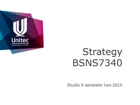 Strategy BSNS7340 Studio 9 semester two 2015. >>FACULTY OF CREATIVE INDUSTRIES AND BUSINESS Industry Based Learning – attend the pre course session to.