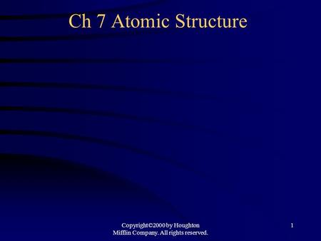 Copyright©2000 by Houghton Mifflin Company. All rights reserved. 1 Ch 7 Atomic Structure.