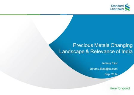 Precious Metals Changing Landscape & Relevance of India Jeremy East Sept 2014.