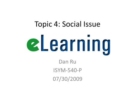 Topic 4: Social Issue Dan Ru ISYM-540-P 07/30/2009.