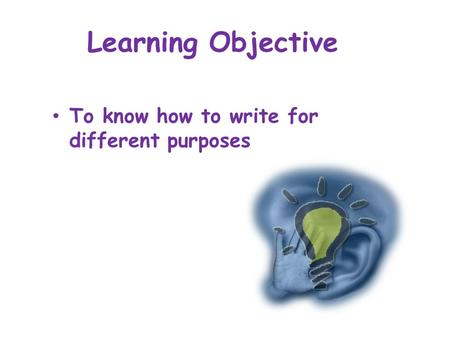 Learning Objective To know how to write for different purposes.