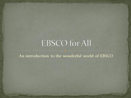 An introduction to the wonderful world of EBSCO. Online periodical database Thousands of up-to-date articles and essays from around the world, available.