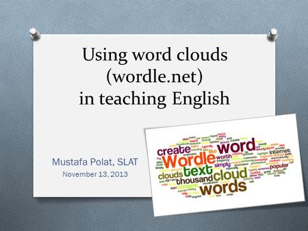 Using word clouds (wordle.net) in teaching English Mustafa Polat, SLAT November 13, 2013.