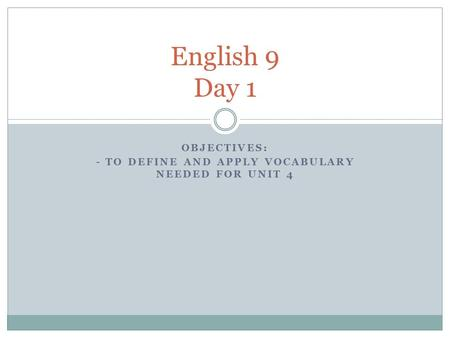 OBJECTIVES: - TO DEFINE AND APPLY VOCABULARY NEEDED FOR UNIT 4 English 9 Day 1.