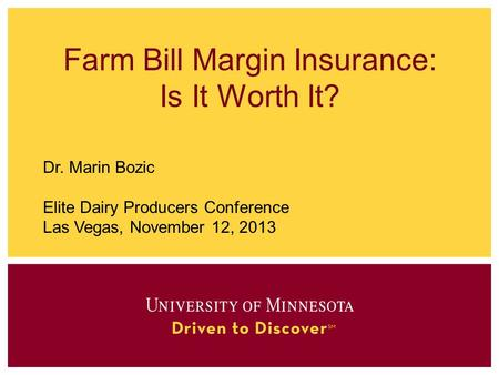 Farm Bill Margin Insurance: Is It Worth It? Dr. Marin Bozic Elite Dairy Producers Conference Las Vegas, November 12, 2013.