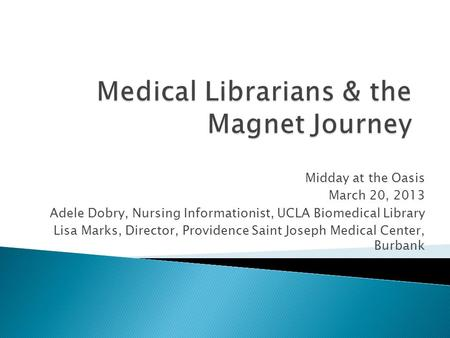 Midday at the Oasis March 20, 2013 Adele Dobry, Nursing Informationist, UCLA Biomedical Library Lisa Marks, Director, Providence Saint Joseph Medical Center,