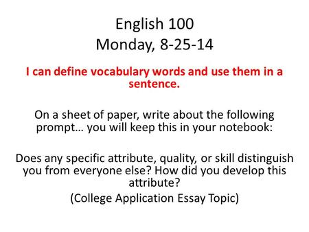 English 100 Monday, 8-25-14 I can define vocabulary words and use them in a sentence. On a sheet of paper, write about the following prompt… you will keep.