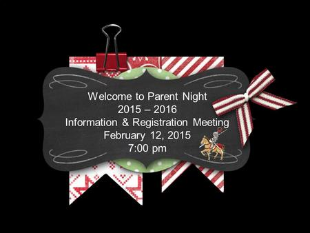 Welcome to Parent Night 2015 – 2016 Information & Registration Meeting February 12, 2015 7:00 pm.