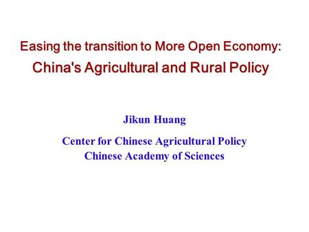 Easing the transition to More Open Economy: China's Agricultural and Rural Policy Jikun Huang Center for Chinese Agricultural Policy Chinese Academy of.