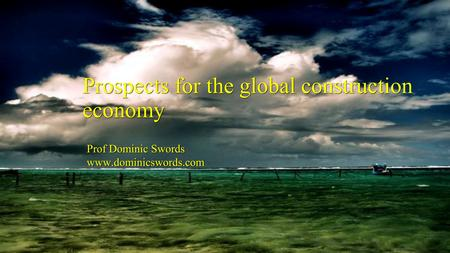 Prof Dominic Swords www.dominicswords.com Prof Dominic Swords www.dominicswords.com Prospects for the global construction economy.