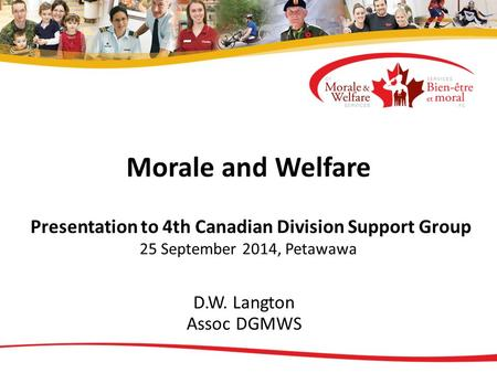 Morale and Welfare Presentation to 4th Canadian Division Support Group 25 September 2014, Petawawa D.W. Langton Assoc DGMWS.