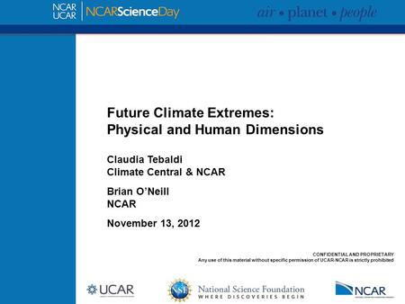 Future Climate Extremes: Physical and Human Dimensions Claudia Tebaldi Climate Central & NCAR Brian O'Neill NCAR November 13, 2012 CONFIDENTIAL AND PROPRIETARY.