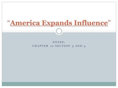"NOTES: CHAPTER 10 SECTION 3 AND 4 ""America Expands Influence"""