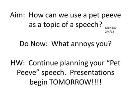 "Aim: How can we use a pet peeve as a topic of a speech? Do Now: What annoys you? HW: Continue planning your ""Pet Peeve"" speech. Presentations begin TOMORROW!!!!"